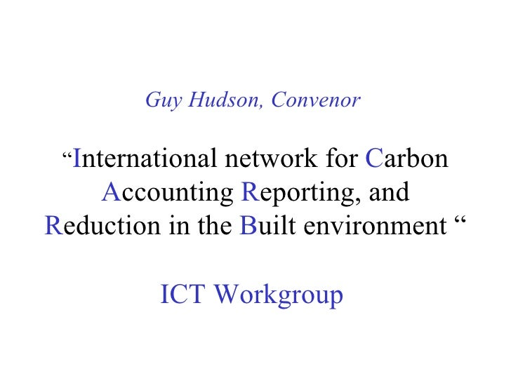 """Guy Hudson, Convenor   """" I nternational network for  C arbon  A ccounting  R eporting, and  R eduction in the  B uilt envi..."""