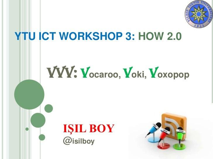 YTU ICT WORKSHOP 3: HOW 2.0     VVV: Vocaroo, Voki, Voxopop        IŞIL BOY        @isilboy