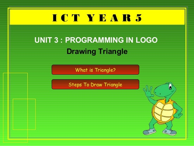 I C T Y E A R 5I C T Y E A R 5 Drawing Triangle UNIT 3 : PROGRAMMING IN LOGO What is Triangle? Steps To Draw Triangle