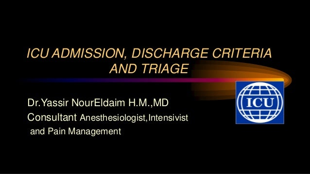 ICU ADMISSION, DISCHARGE CRITERIA AND TRIAGE Dr.Yassir NourEldaim H.M.,MD Consultant Anesthesiologist,Intensivist and Pain...