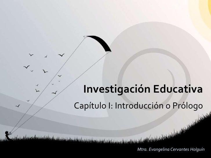 Investigación Educativa Capítulo I: Introducción o Prólogo                    Mtra. Evangelina Cervantes Holguín