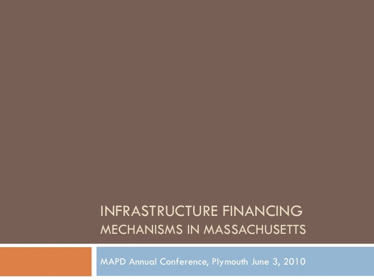 INFRASTRUCTURE FINANCINGMECHANISMS IN MASSACHUSETTSMAPD Annual Conference, Plymouth June 3, 2010