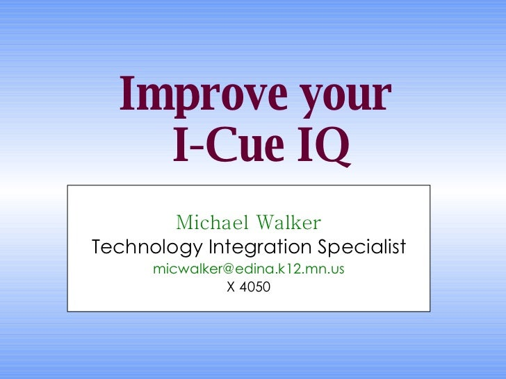 Improve your  I-Cue IQ Michael Walker Technology Integration Specialist [email_address] X 4050
