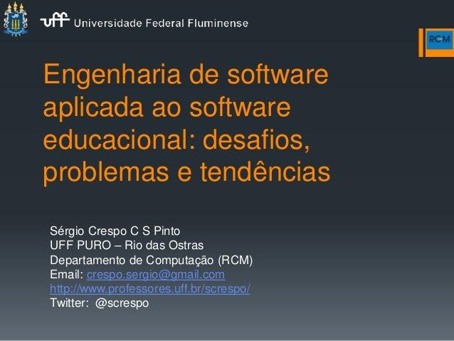 Engenharia de software aplicada ao software educacional: desafios, problemas e tendências Sérgio Crespo C S Pinto UFF PURO...