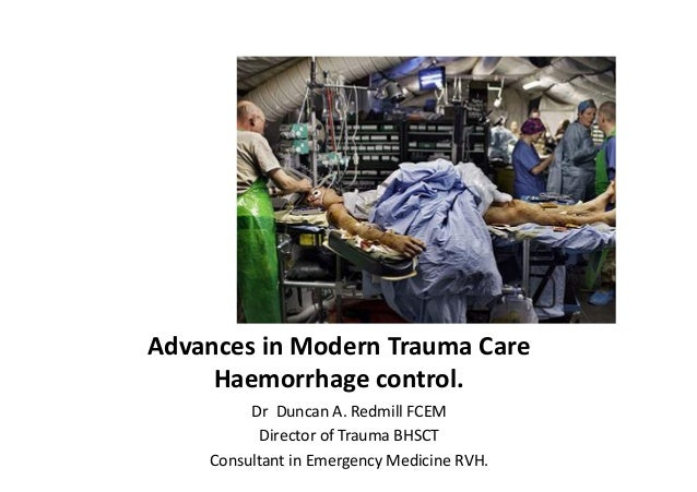 Advances	   in	   Modern	   Trauma	   Care	    Haemorrhage	   control.	    Dr	   	   Duncan	   A.	   Redmill	   FCEM	    D...