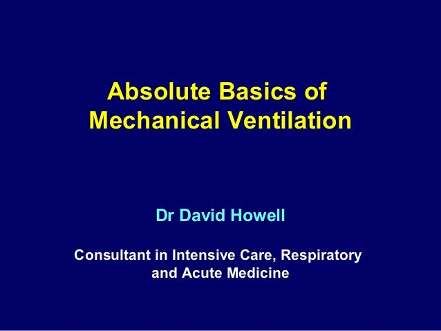 Absolute Basics of Mechanical Ventilation  Dr David Howell Consultant in Intensive Care, Respiratory and Acute Medicine
