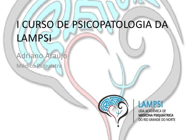 I CURSO DE PSICOPATOLOGIA DALAMPSIAdriano AraújoMédico Psiquiatra