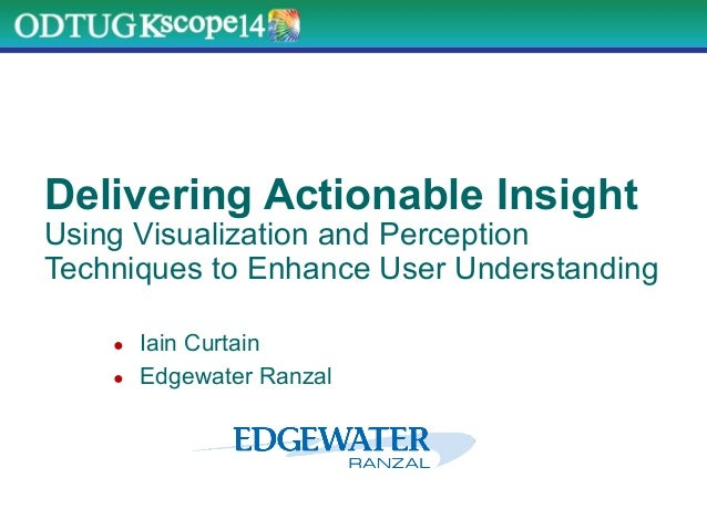 Delivering Actionable Insight Using Visualization and Perception Techniques to Enhance User Understanding ●  Iain Curtain ...