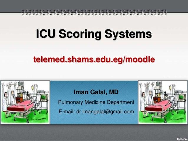 Iman Galal, MD Pulmonary Medicine Department E-mail: dr.imangalal@gmail.com ICU Scoring Systems telemed.shams.edu.eg/moodle