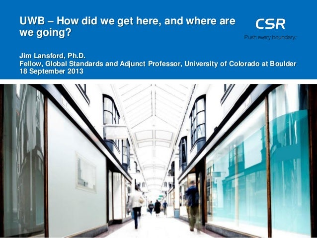 UWB – How did we get here, and where are we going? Jim Lansford, Ph.D. Fellow, Global Standards and Adjunct Professor, Uni...