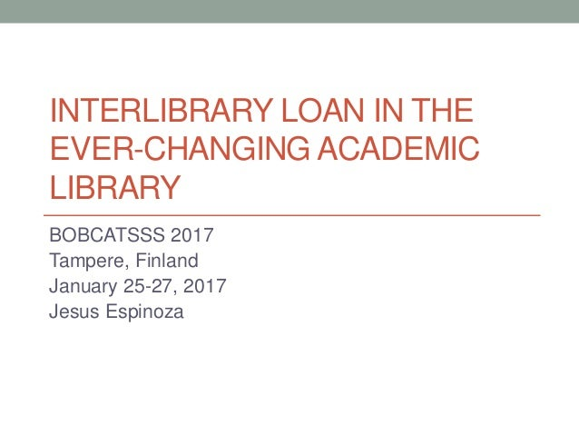 INTERLIBRARY LOAN IN THE EVER-CHANGING ACADEMIC LIBRARY BOBCATSSS 2017 Tampere, Finland January 25-27, 2017 Jesus Espinoza