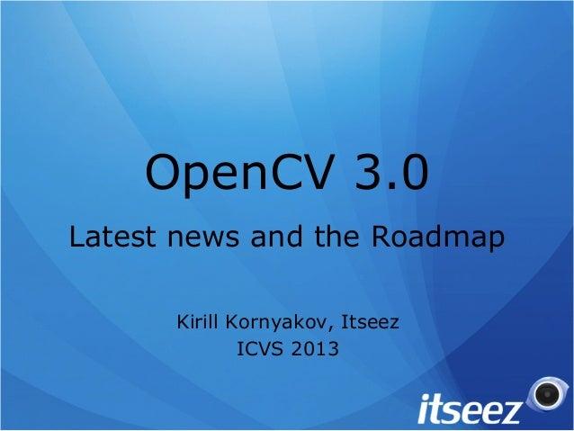 OpenCV 3.0 Latest news and the Roadmap Kirill Kornyakov, Itseez ICVS 2013