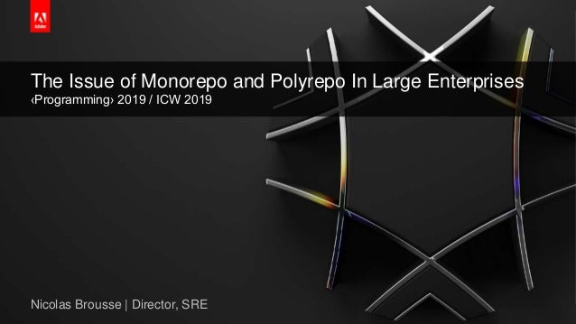 © 2018 Adobe Systems Incorporated. All Rights Reserved. Adobe Confidential. The Issue of Monorepo and Polyrepo In Large En...