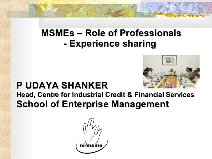 MSMEs – Role of Professionals - Experience sharing  P UDAYA SHANKER Head, Centre for Industrial Credit & Financial Service...