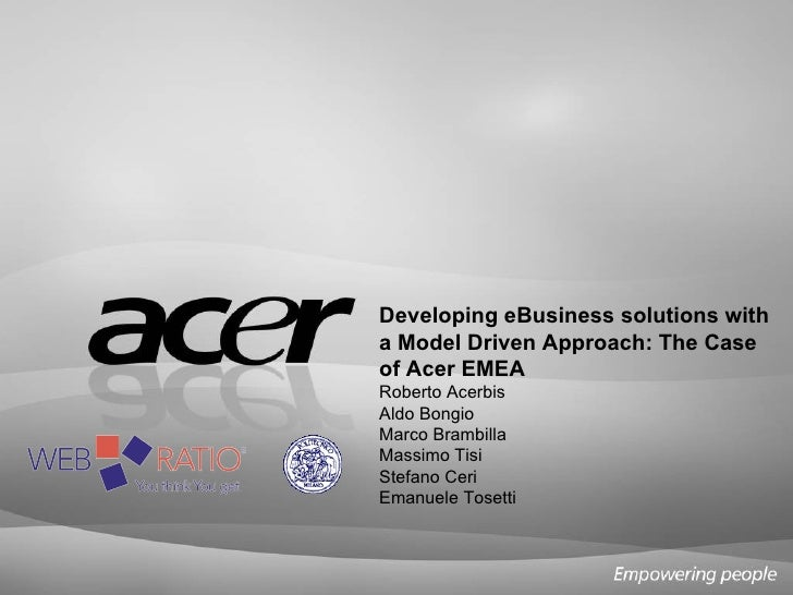 Developing eBusiness solutions with a Model Driven Approach: The Case of Acer EMEA Roberto Acerbis Aldo Bongio Marco Bramb...