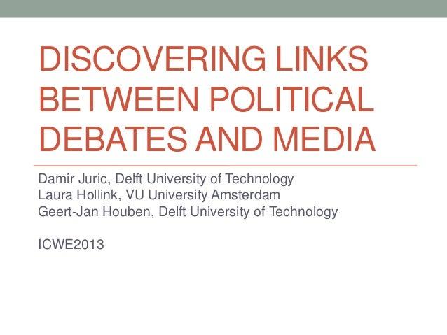DISCOVERING LINKS BETWEEN POLITICAL DEBATES AND MEDIA Damir Juric, Delft University of Technology Laura Hollink, VU Univer...