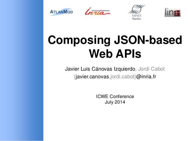 Composing JSON-based Web APIs Javier Luis Cánovas Izquierdo, Jordi Cabot {javier.canovas,jordi.cabot}@inria.fr ICWE Confer...