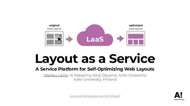www.markkulaine.com/laas/ Layout as a Service A Service Platform for Self-Optimizing Web Layouts Markku Laine, Ai Nakajima...