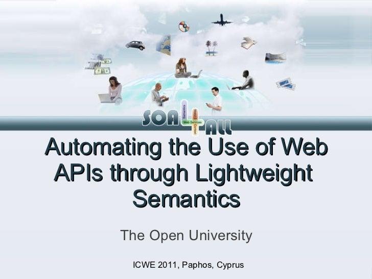 Automating the Use of Web APIs through Lightweight  Semantics <ul><li>The Open University </li></ul>ICWE 2011, Paphos, Cyp...