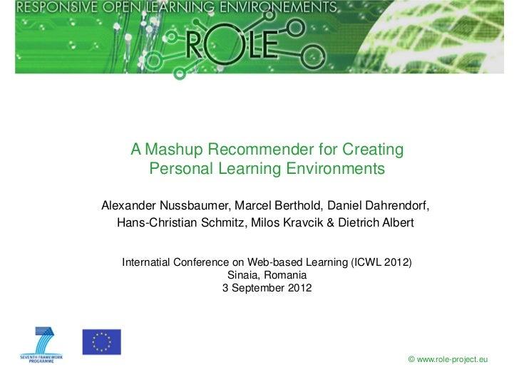A Mashup Recommender for Creating       Personal Learning EnvironmentsAlexander Nussbaumer, Marcel Berthold, Daniel Dahren...