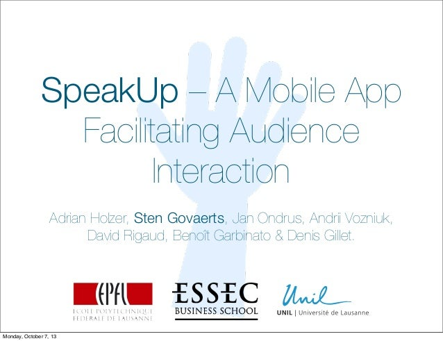 SpeakUp – A Mobile App Facilitating Audience Interaction Adrian Holzer, Sten Govaerts, Jan Ondrus, Andrii Vozniuk, David R...