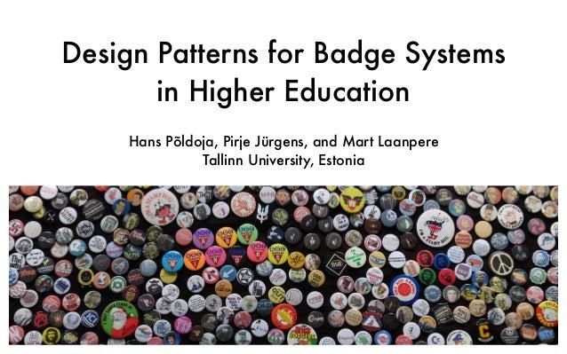 Design Patterns for Badge Systems in Higher Education Hans Põldoja, Pirje Jürgens, and Mart Laanpere Tallinn University, E...
