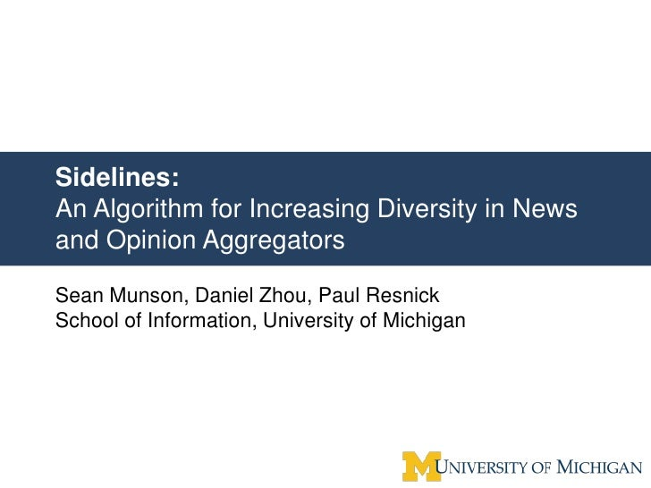 Sidelines: An Algorithm for Increasing Diversity in News and Opinion Aggregators  Sean Munson, Daniel Zhou, Paul Resnick S...