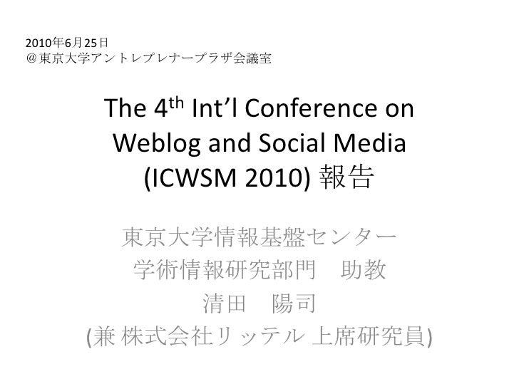 The 4th Int'l Conference onWeblog and Social Media(ICWSM 2010) 報告<br />東京大学情報基盤センター<br />学術情報研究部門 助教<br />清田 陽司<br />(兼 株式...