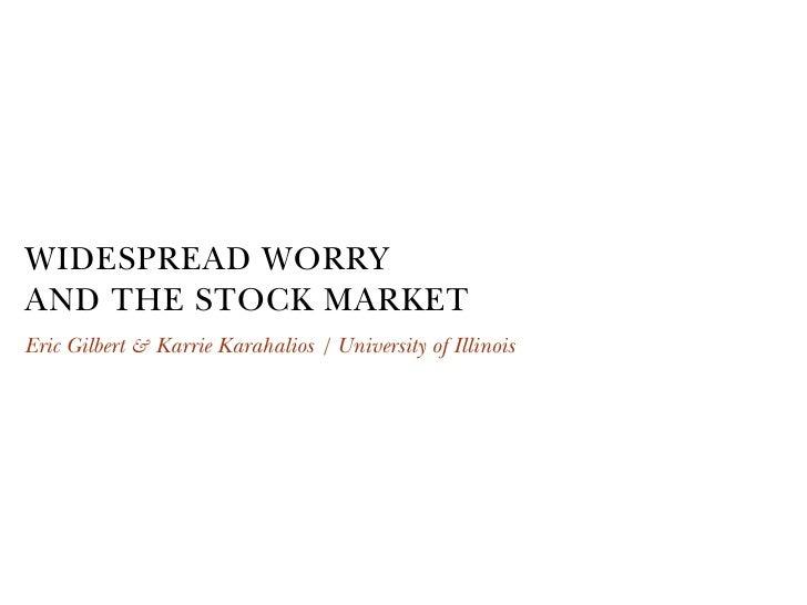 WIDESPREAD WORRY AND THE STOCK MARKET Eric Gilbert & Karrie Karahalios   University of Illinois