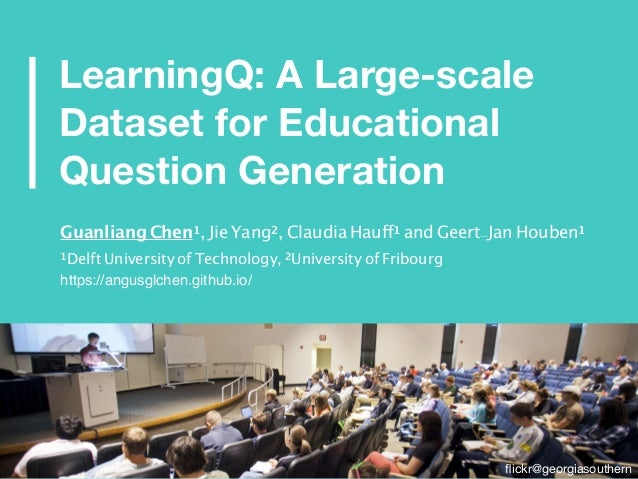 LearningQ: A Large-scale Dataset for Educational Question Generation flickr@georgiasouthern Guanliang Chen1, Jie Yang2, Cla...