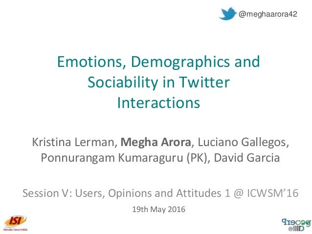 Emotions, Demographics and Sociability in Twitter Interactions Kristina Lerman, Megha Arora, Luciano Gallegos, Ponnurangam...