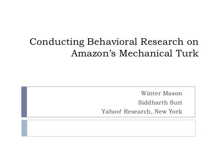 Conducting Behavioral Research on Amazon's Mechanical Turk<br />Winter Mason<br />Siddharth Suri<br />Yahoo! Research, New...