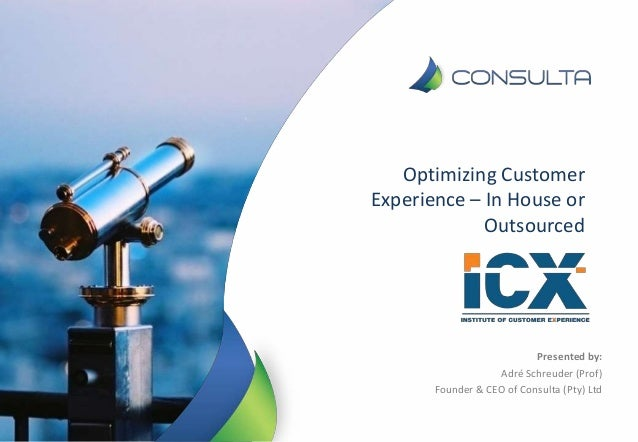 Optimizing Customer Experience – In House or Outsourced Presented by: Adré Schreuder (Prof) Founder & CEO of Consulta (Pty...