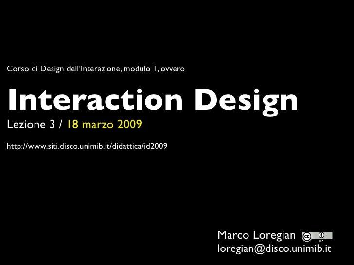 Corso di Design dell'Interazione, modulo 1, ovvero    Interaction Design Lezione 3 / 18 marzo 2009 http://www.siti.disco.u...