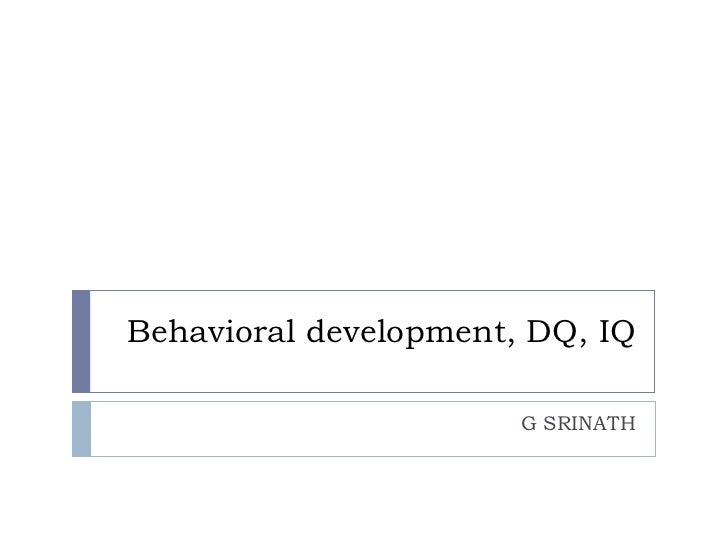 Behavioral development, DQ, IQ G SRINATH