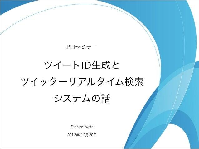 PFIセミナー  ツイートID生成とツイッターリアルタイム検索   システムの話     Eiichiro Iwata    2012年 12月20日