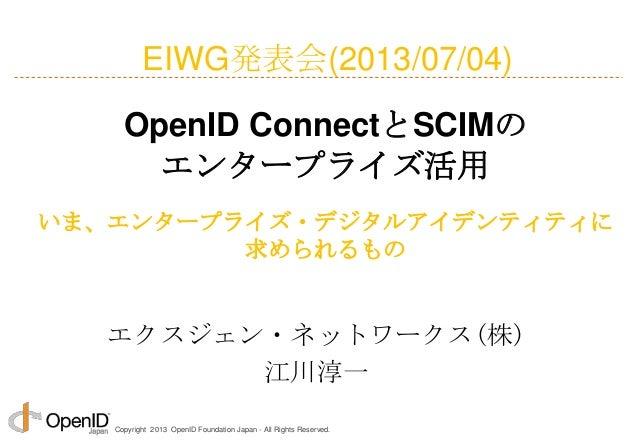 Copyright 2013 OpenID Foundation Japan - All Rights Reserved. エクスジェン・ネットワークス(株) 江川淳一 OpenID ConnectとSCIMの エンタープライズ活用 いま、エン...