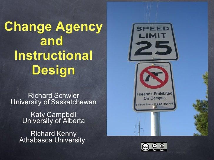Change Agency and  Instructional Design <ul><li>Richard Schwier University of Saskatchewan </li></ul><ul><li>Katy Campbell...
