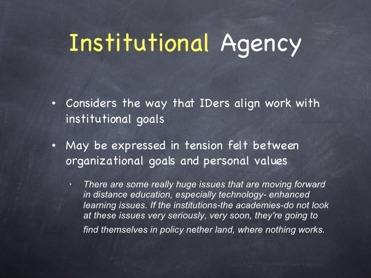 Institutional  Agency <ul><li>Considers the way that IDers align work with institutional goals </li></ul><ul><li>May be ex...