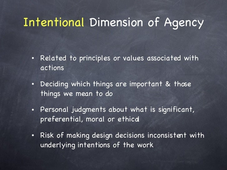 Intentional  Dimension of Agency <ul><li>Related to principles or values associated with actions </li></ul><ul><li>Decidin...
