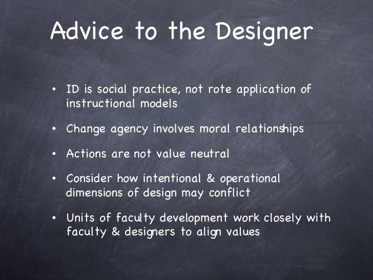 Advice to the Designer  <ul><li>ID is social practice, not rote application of instructional models  </li></ul><ul><li>Cha...