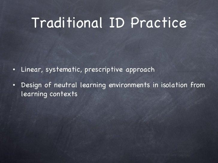 Traditional ID Practice <ul><li>Linear, systematic, prescriptive approach  </li></ul><ul><li>Design of neutral learning en...