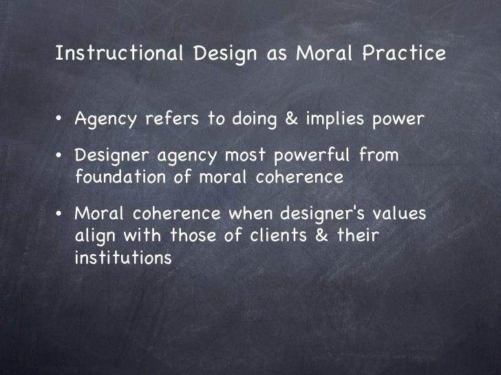 Instructional Design as Moral Practice <ul><li>Agency refers to doing & implies power  </li></ul><ul><li>Designer agency m...