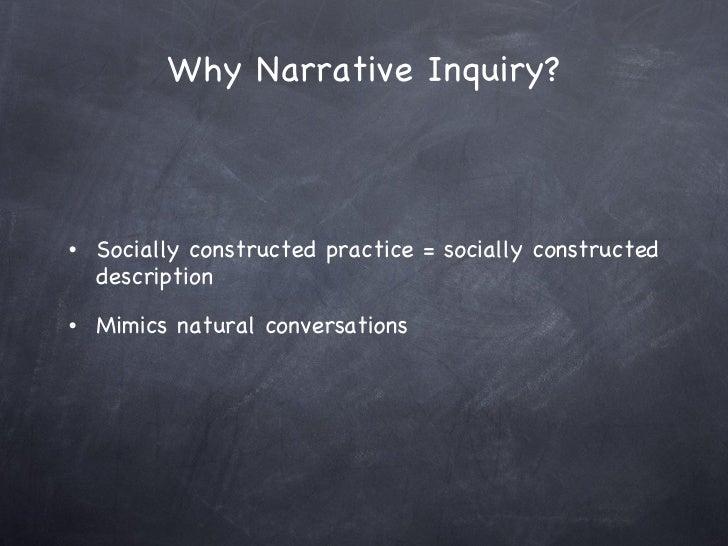 Why Narrative Inquiry? <ul><li>Socially constructed practice = socially constructed description </li></ul><ul><li>Mimics n...