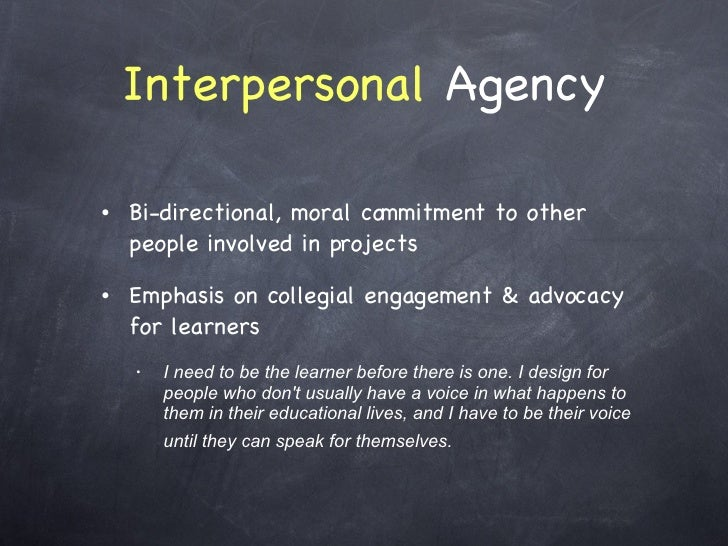 Interpersonal  Agency <ul><li>Bi-directional, moral commitment to other people involved in projects </li></ul><ul><li>Emph...