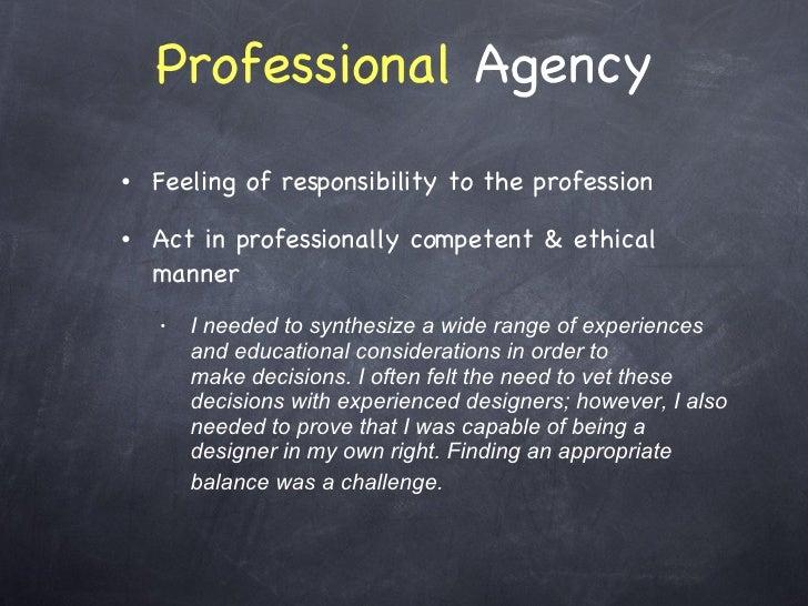 Professional  Agency <ul><li>Feeling of responsibility to the profession  </li></ul><ul><li>Act in professionally competen...