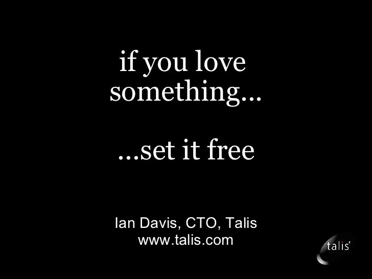 if you love  something... ...set it free Ian Davis, CTO, Talis www.talis.com