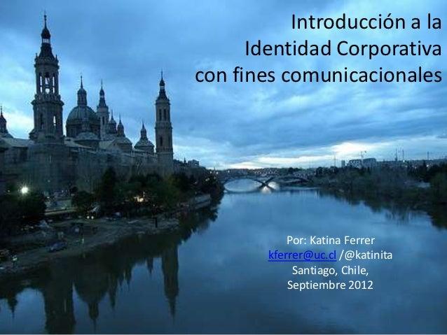 Introducción a la      Identidad Corporativacon fines comunicacionales            Por: Katina Ferrer        kferrer@uc.cl ...