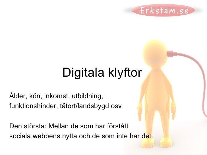 Digitala klyftor Ålder, kön, inkomst, utbildning,  funktionshinder, tätort/landsbygd osv Den största: Mellan de som har fö...