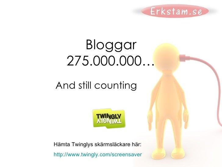 Bloggar 275.000.000… And still counting Hämta Twinglys skärmsläckare här: http:// www.twingly.com / screensaver